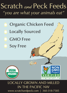Scratch and Peck Feeds: 'You are what your animals eat.' •Organic Chicken Feed •Locally Sourced •GMO Free •Soy Free. Locally grown and milled in the Pacific NW. USDA Certified Organic. All products are verified by the Non-GMO Project. www.scratchandpeck.com • 360-318-7585